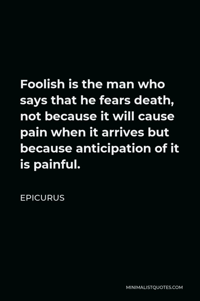 Epicurus Quote - Foolish is the man who says that he fears death, not because it will cause pain when it arrives but because anticipation of it is painful.