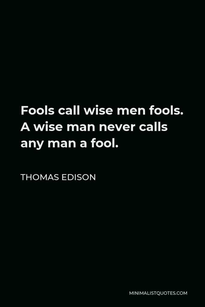Thomas Edison Quote - Fools call wise men fools. A wise man never calls any man a fool.
