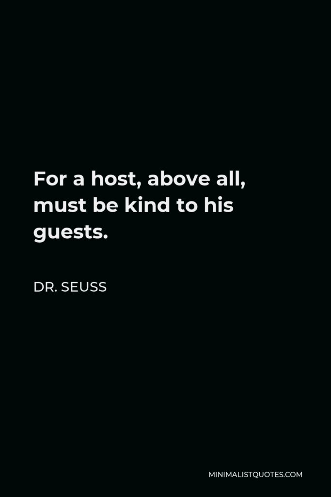 Dr. Seuss Quote - For a host, above all, must be kind to his guests.