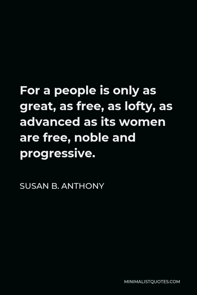 Susan B. Anthony Quote - For a people is only as great, as free, as lofty, as advanced as its women are free, noble and progressive.