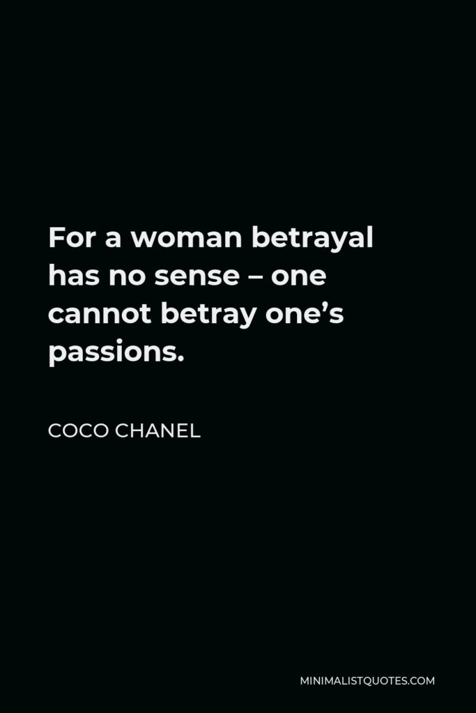 Coco Chanel Quote - For a woman betrayal has no sense – one cannot betray one's passions.