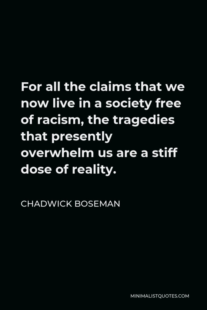Chadwick Boseman Quote - For all the claims that we now live in a society free of racism, the tragedies that presently overwhelm us are a stiff dose of reality.
