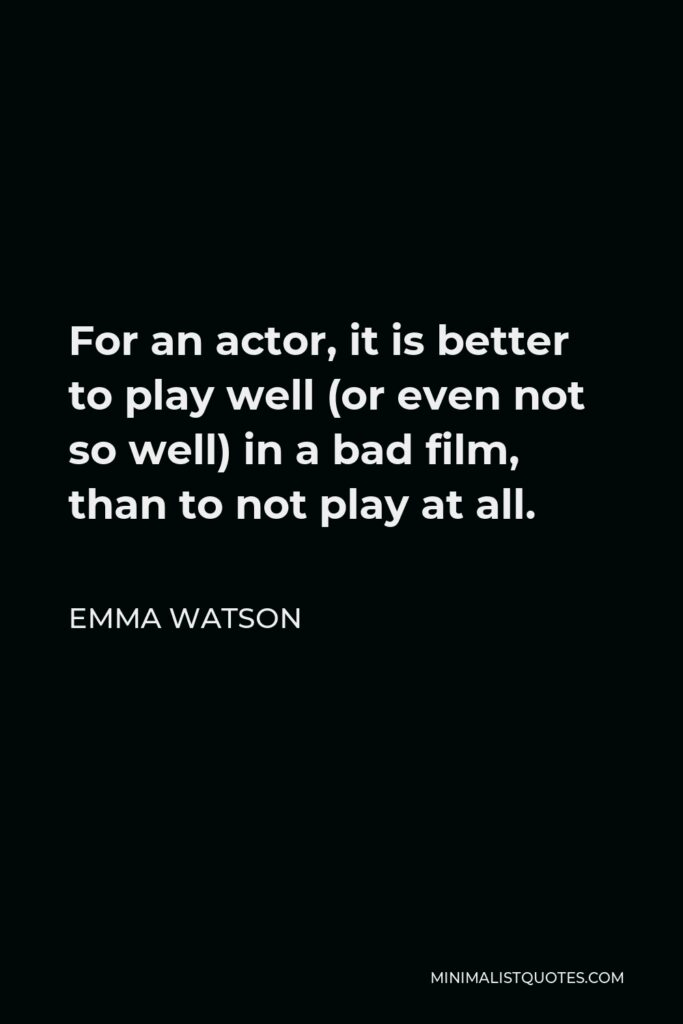 Emma Watson Quote - For an actor, it is better to play well (or even not so well) in a bad film, than to not play at all.