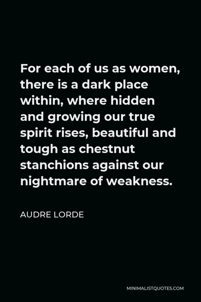 Audre Lorde Quote - For each of us as women, there is a dark place within, where hidden and growing our true spirit rises, beautiful and tough as chestnut stanchions against our nightmare of weakness.