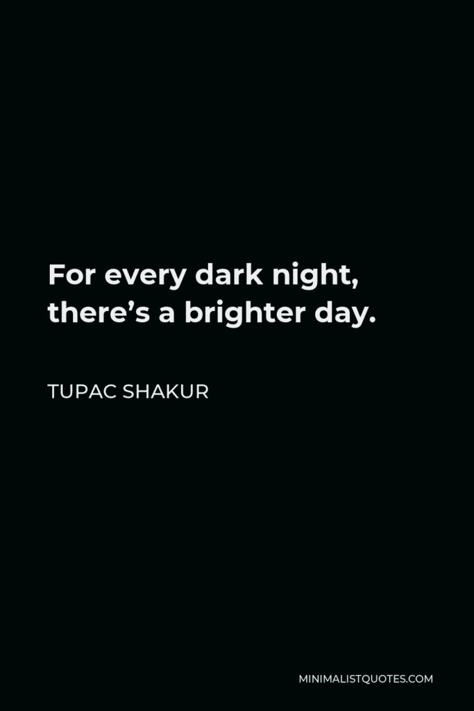 Tupac Shakur Quote - For every dark night, there's a brighter day.