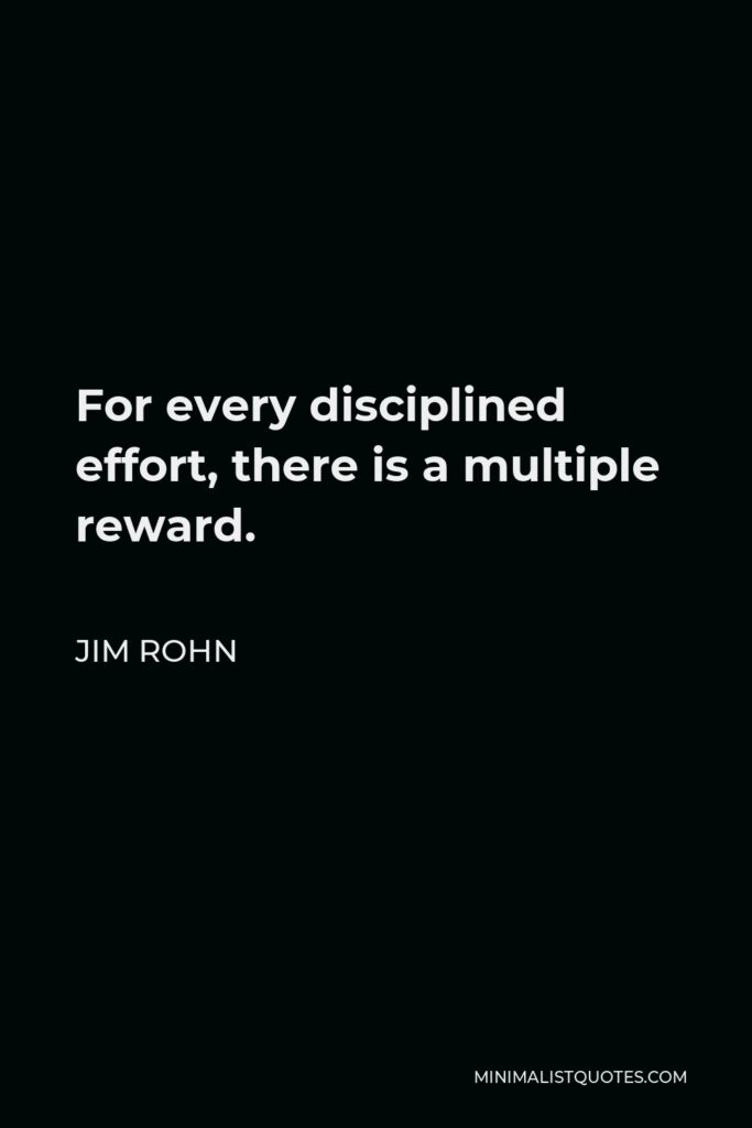 Jim Rohn Quote - For every disciplined effort, there is a multiple reward.