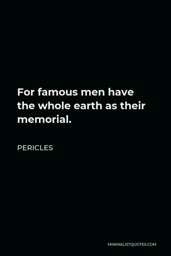 Pericles Quote - For famous men have the whole earth as their memorial.