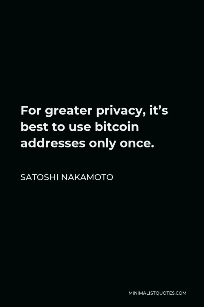 Satoshi Nakamoto Quote - For greater privacy, it's best to use bitcoin addresses only once.