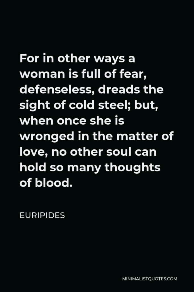 Euripides Quote - For in other ways a woman is full of fear, defenseless, dreads the sight of cold steel; but, when once she is wronged in the matter of love, no other soul can hold so many thoughts of blood.