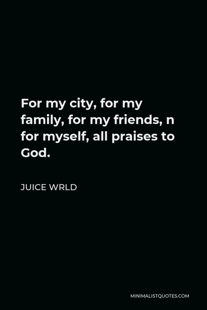 Juice Wrld Quote - For my city, for my family, for my friends, n for myself, all praises to God.