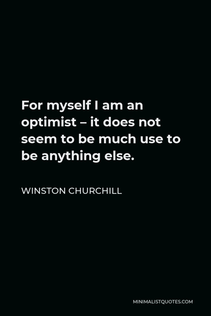 Winston Churchill Quote - For myself I am an optimist – it does not seem to be much use to be anything else.