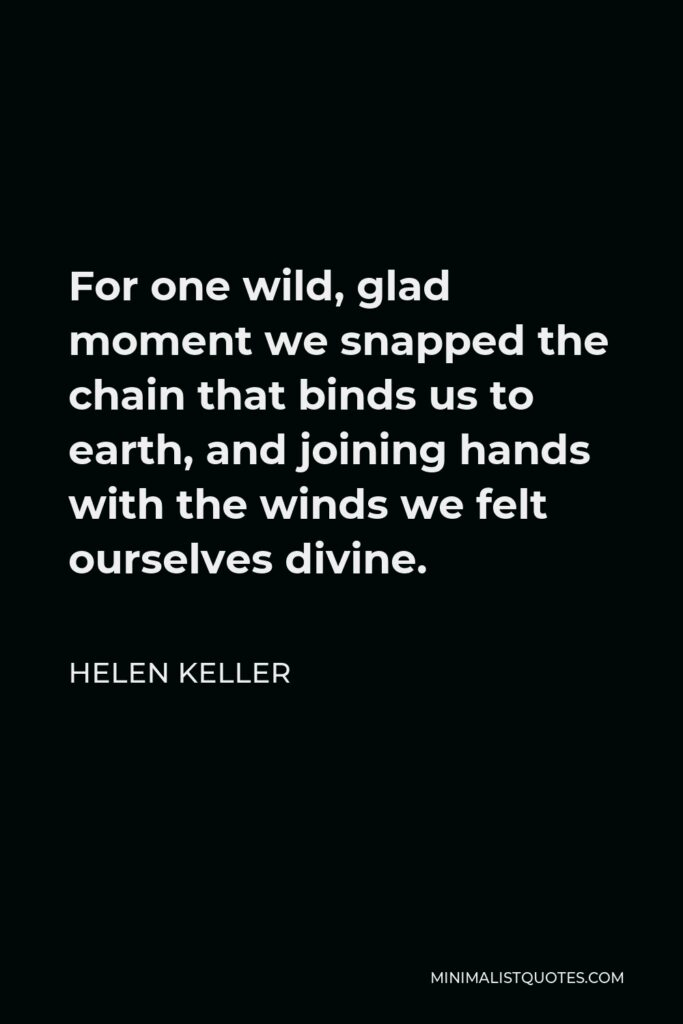 Helen Keller Quote - For one wild, glad moment we snapped the chain that binds us to earth, and joining hands with the winds we felt ourselves divine.