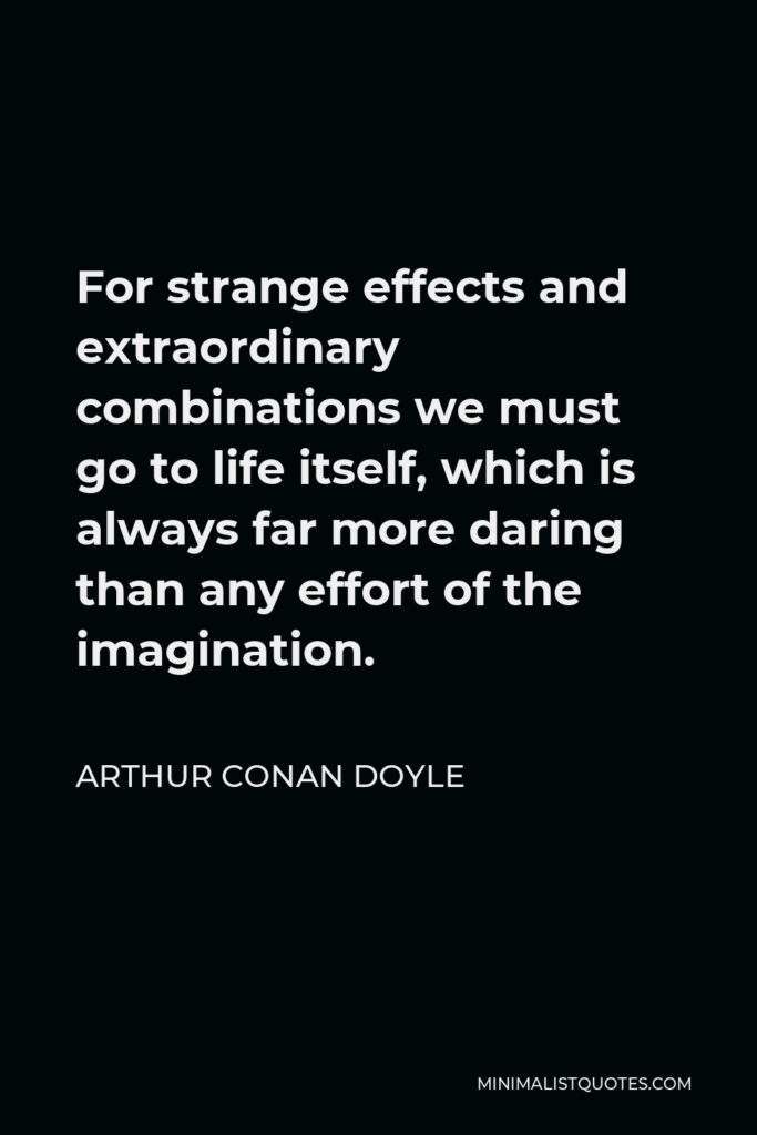 Arthur Conan Doyle Quote - For strange effects and extraordinary combinations we must go to life itself, which is always far more daring than any effort of the imagination.