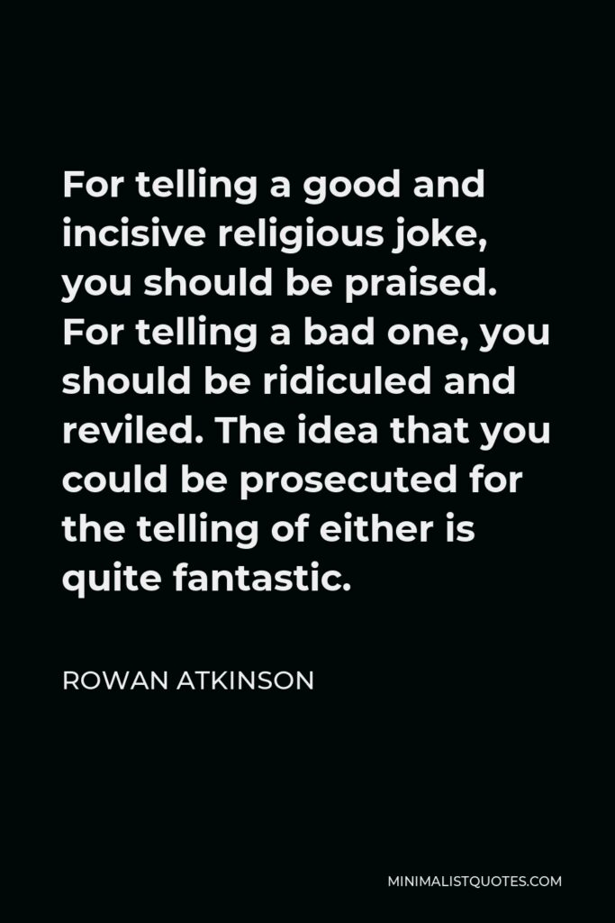 Rowan Atkinson Quote - For telling a good and incisive religious joke, you should be praised. For telling a bad one, you should be ridiculed and reviled. The idea that you could be prosecuted for the telling of either is quite fantastic.