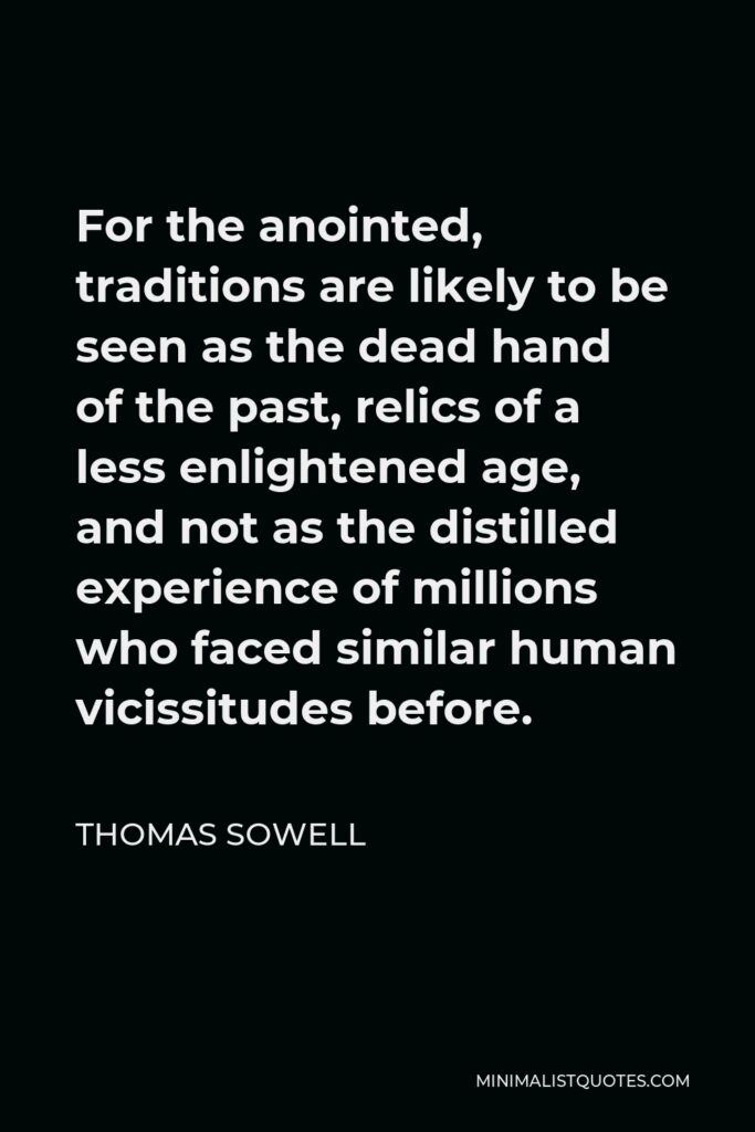 Thomas Sowell Quote - For the anointed, traditions are likely to be seen as the dead hand of the past, relics of a less enlightened age, and not as the distilled experience of millions who faced similar human vicissitudes before.
