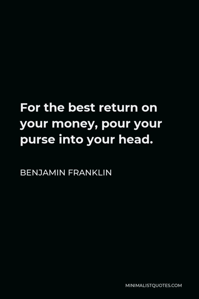 Benjamin Franklin Quote: For the best return on your money, pour your purse into your head.