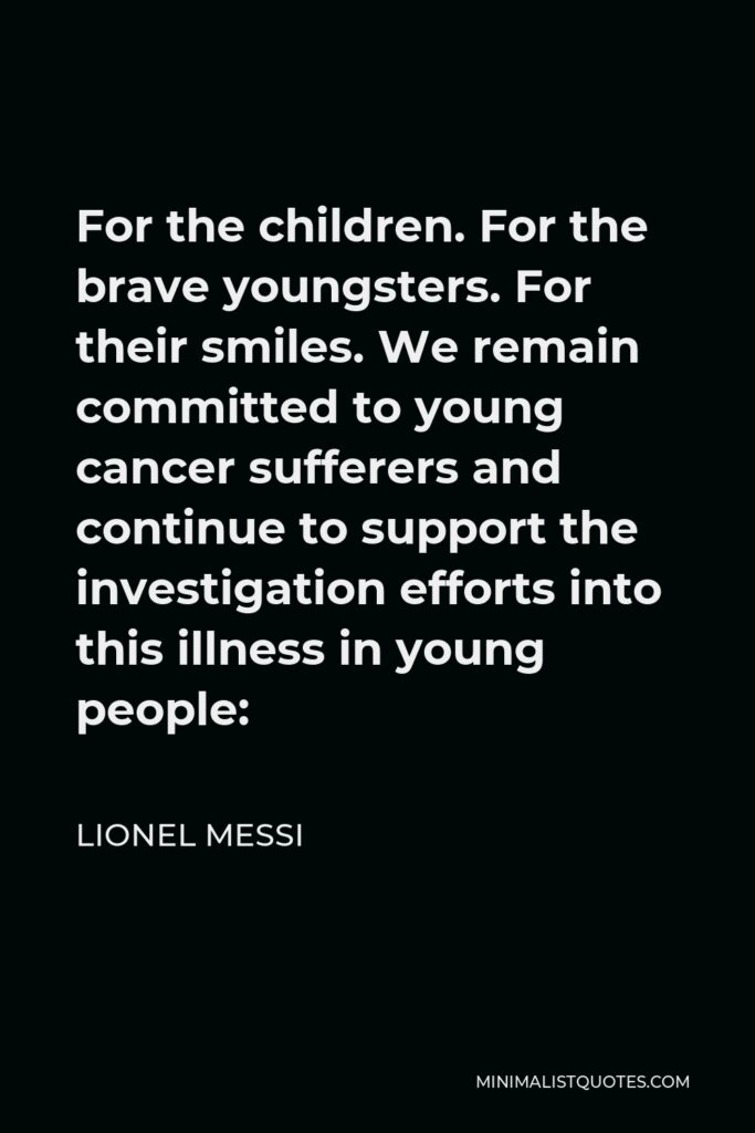 Lionel Messi Quote - For the children. For the brave youngsters. For their smiles. We remain committed to young cancer sufferers and continue to support the investigation efforts into this illness in young people: