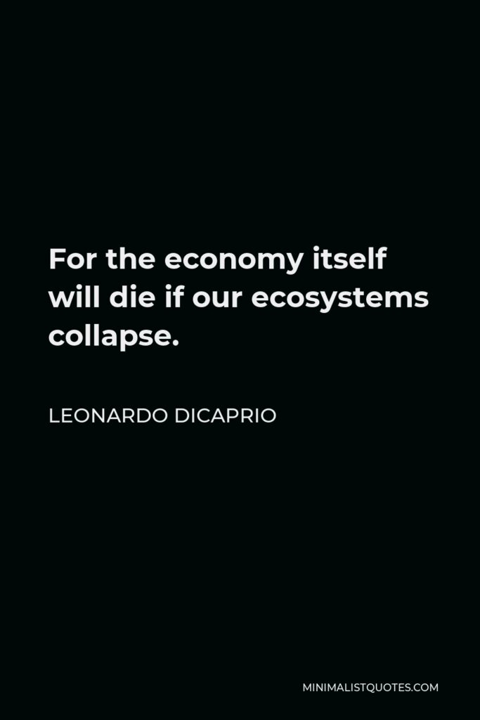 Leonardo DiCaprio Quote - For the economy itself will die if our ecosystems collapse.