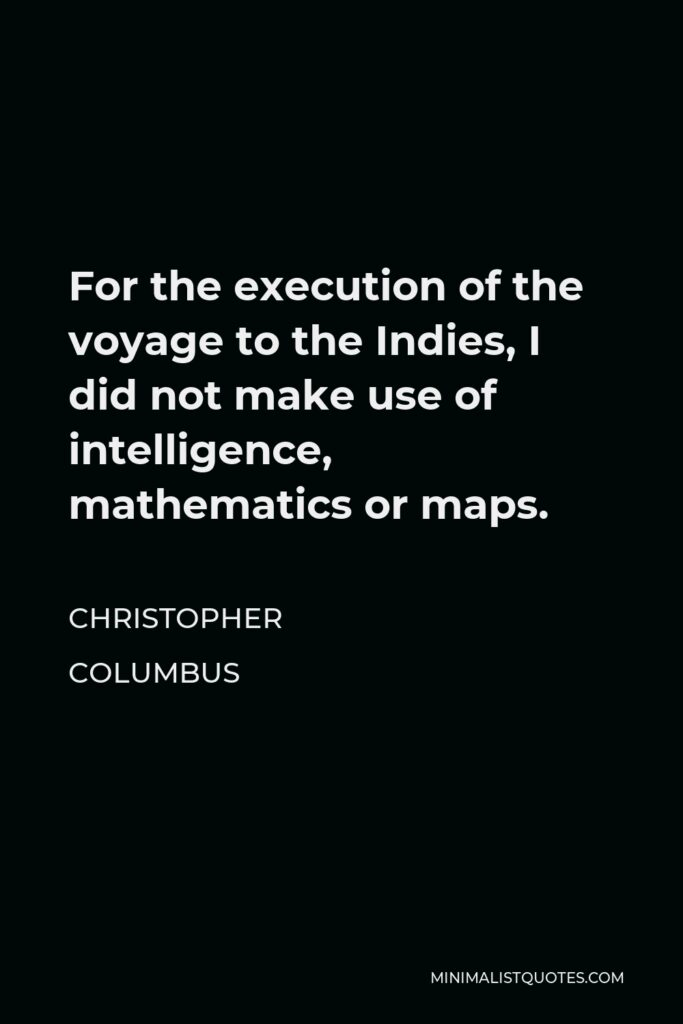 Christopher Columbus Quote - For the execution of the voyage to the Indies, I did not make use of intelligence, mathematics or maps.
