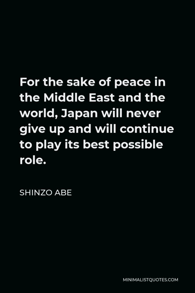 Shinzo Abe Quote - For the sake of peace in the Middle East and the world, Japan will never give up and will continue to play its best possible role.
