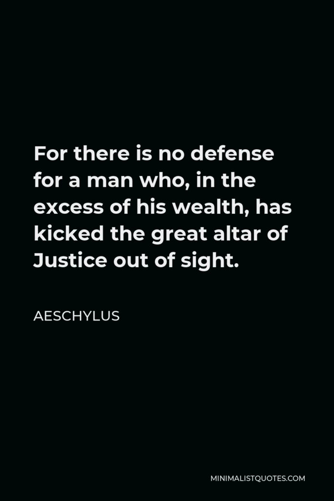Aeschylus Quote - For there is no defense for a man who, in the excess of his wealth, has kicked the great altar of Justice out of sight.