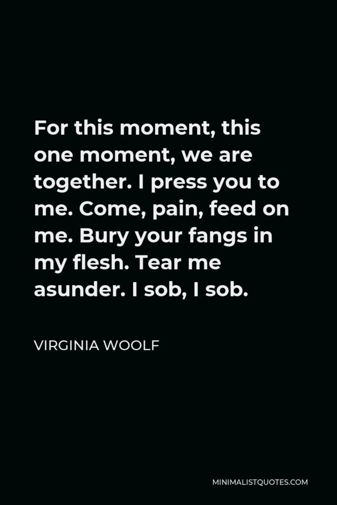 Virginia Woolf Quote - For this moment, this one moment, we are together. I press you to me. Come, pain, feed on me. Bury your fangs in my flesh. Tear me asunder. I sob, I sob.