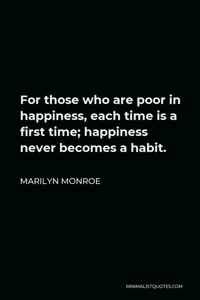 Marilyn Monroe Quote - For those who are poor in happiness, each time is a first time; happiness never becomes a habit.