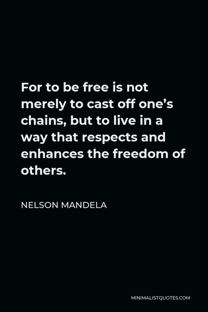 Nelson Mandela Quote - For to be free is not merely to cast off one's chains, but to live in a way that respects and enhances the freedom of others.