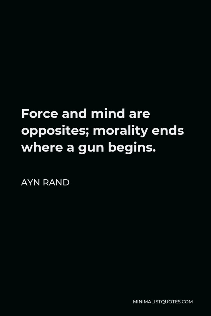 Ayn Rand Quote - Force and mind are opposites; morality ends where a gun begins.
