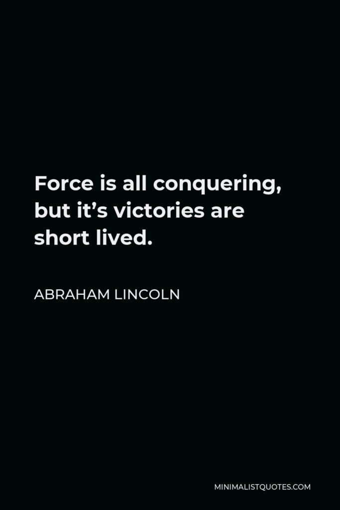 Abraham Lincoln Quote - Force is all conquering, but it's victories are short lived.