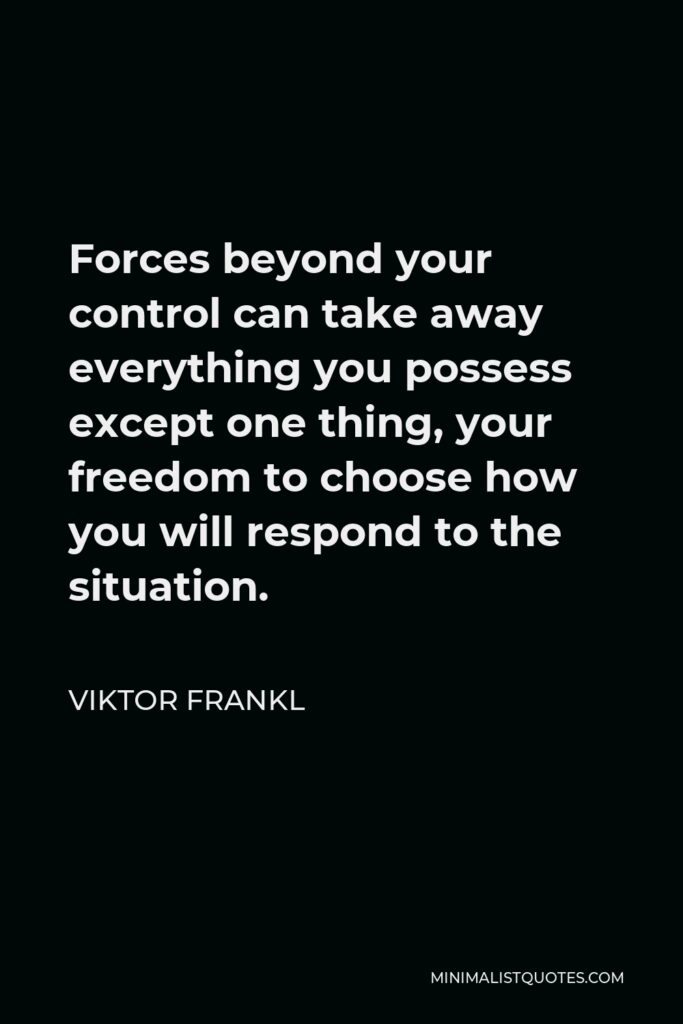 Viktor Frankl Quote - Forces beyond your control can take away everything you possess except one thing, your freedom to choose how you will respond to the situation.