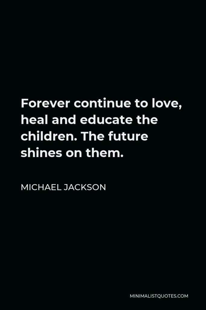 Michael Jackson Quote - Forever continue to love, heal and educate the children. The future shines on them.