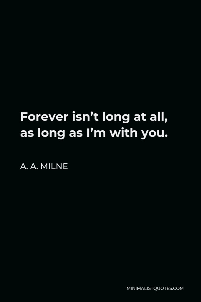 A.A Milne Quote: Forever isn't long at all, as long as I'm with you.