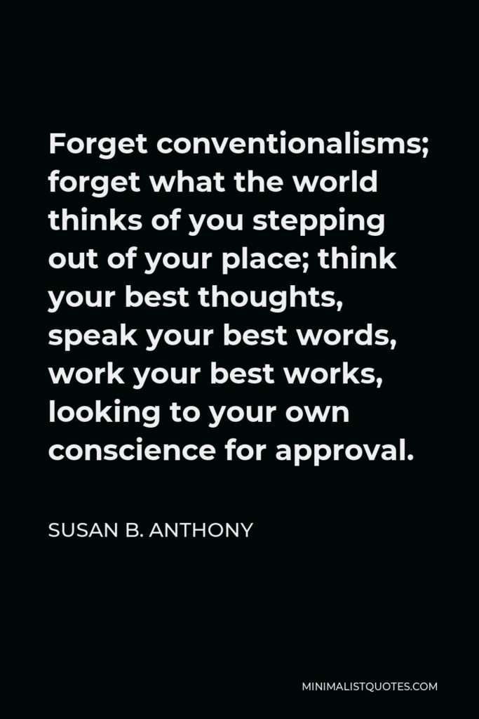 Susan B. Anthony Quote - Forget conventionalisms; forget what the world thinks of you stepping out of your place; think your best thoughts, speak your best words, work your best works, looking to your own conscience for approval.