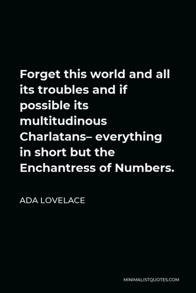 Ada Lovelace Quote - Forget this world and all its troubles and if possible its multitudinous Charlatans– everything in short but the Enchantress of Numbers.