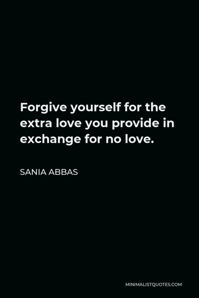 Sania Abbas Quote - Forgive yourself for the extra love you provide in exchange for no love.