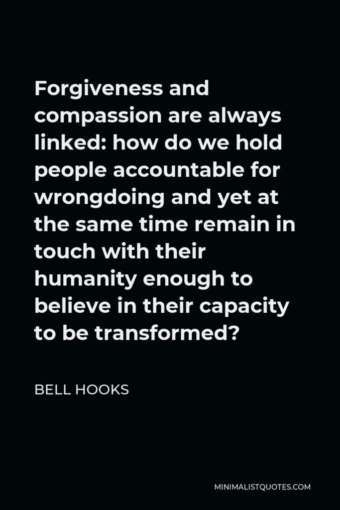 Bell Hooks Quote - Forgiveness and compassion are always linked: how do we hold people accountable for wrongdoing and yet at the same time remain in touch with their humanity enough to believe in their capacity to be transformed?
