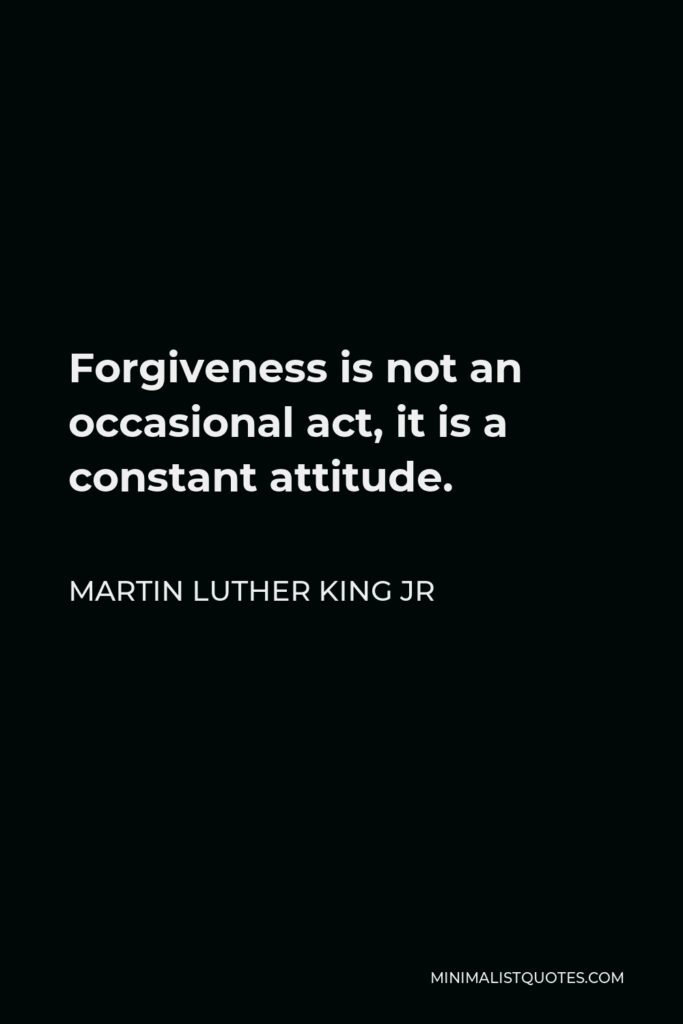 Martin Luther King Jr Quote: Forgiveness is not an occasional act, it is a constant attitude.