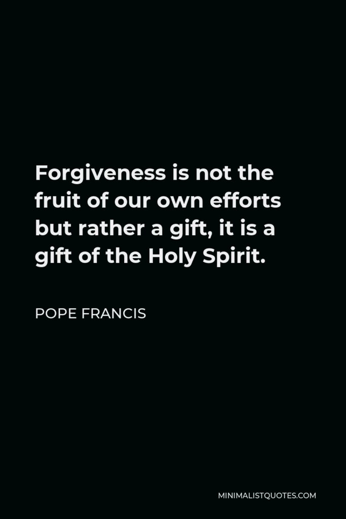 Pope Francis Quote - Forgiveness is not the fruit of our own efforts but rather a gift, it is a gift of the Holy Spirit.