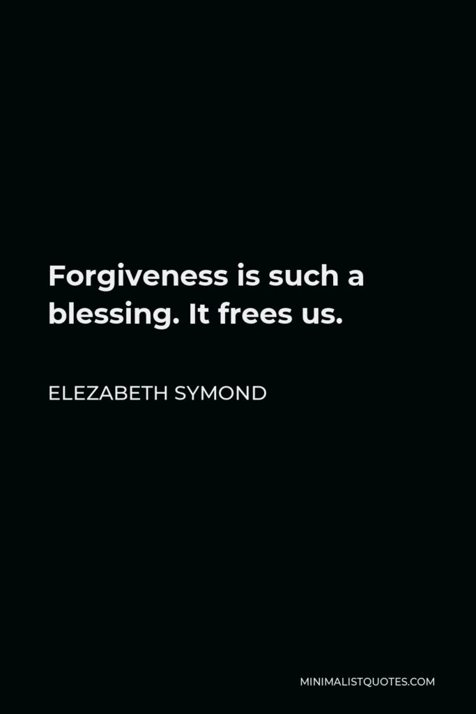 Elezabeth Symond Quote - Forgiveness is such a blessing. It frees us.