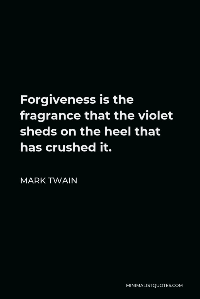 Mark Twain Quote - Forgiveness is the fragrance that the violet sheds on the heel that has crushed it.