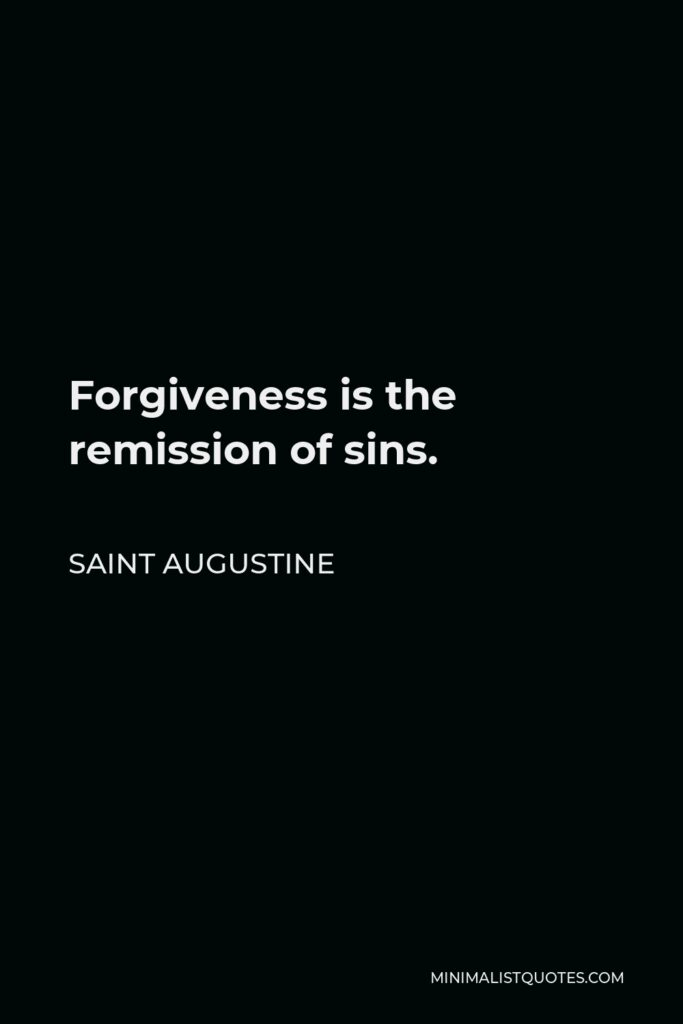 Saint Augustine Quote - Forgiveness is the remission of sins.