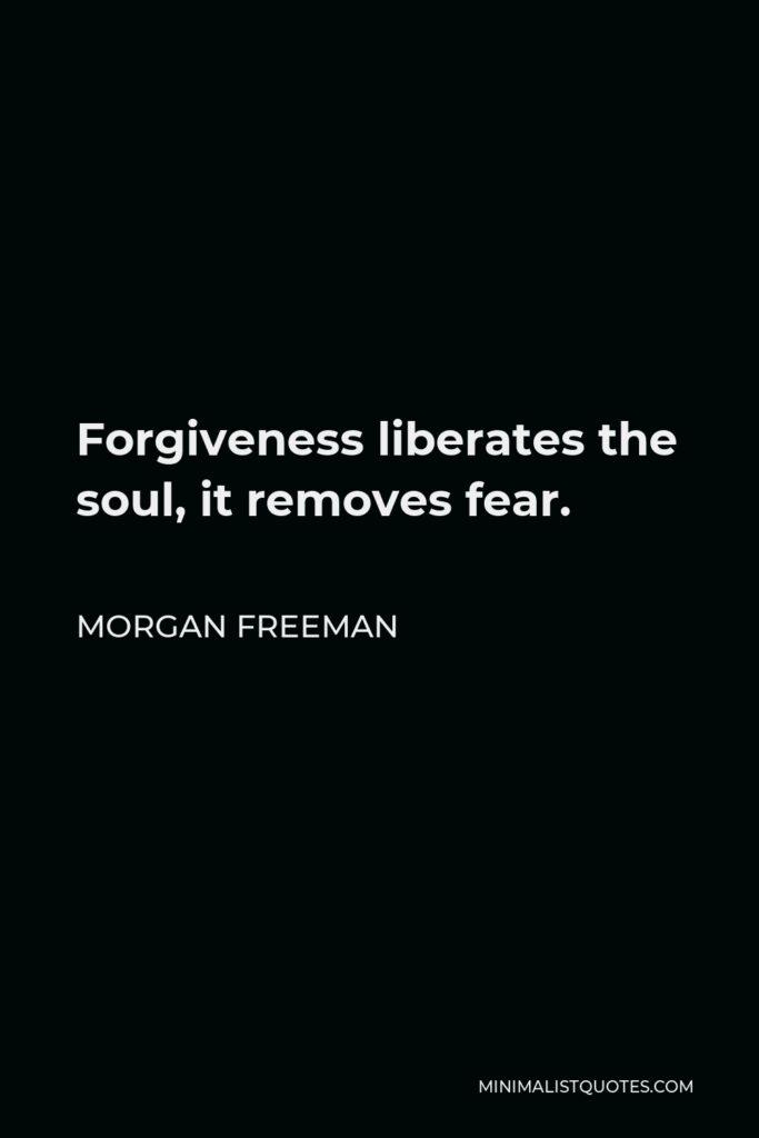 Morgan Freeman Quote - Forgiveness liberates the soul, it removes fear.