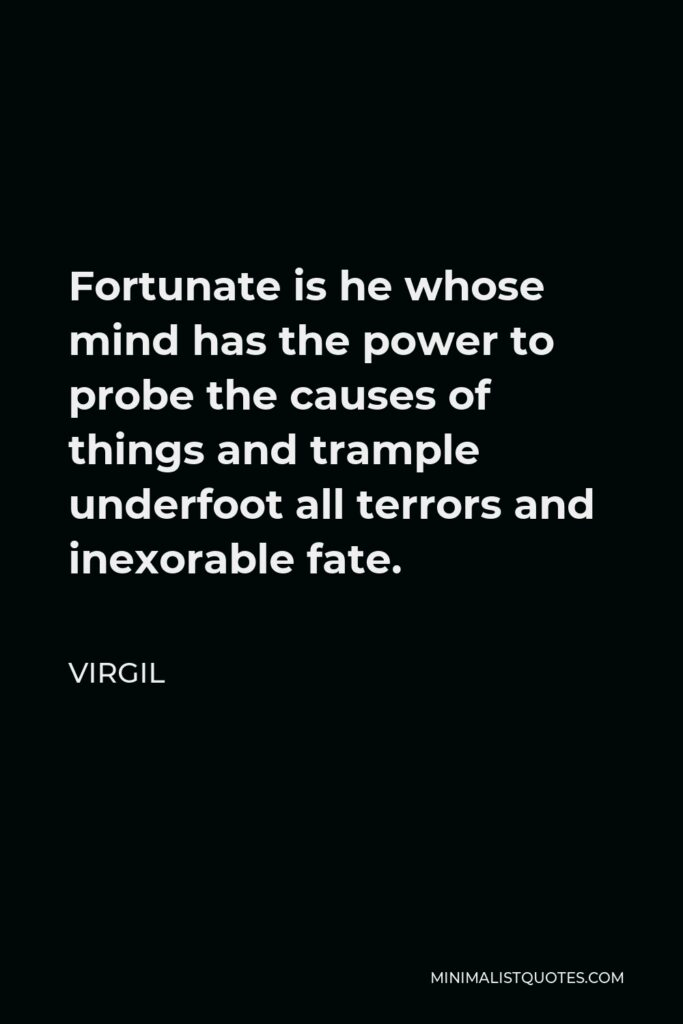 Virgil Quote - Fortunate is he whose mind has the power to probe the causes of things and trample underfoot all terrors and inexorable fate.