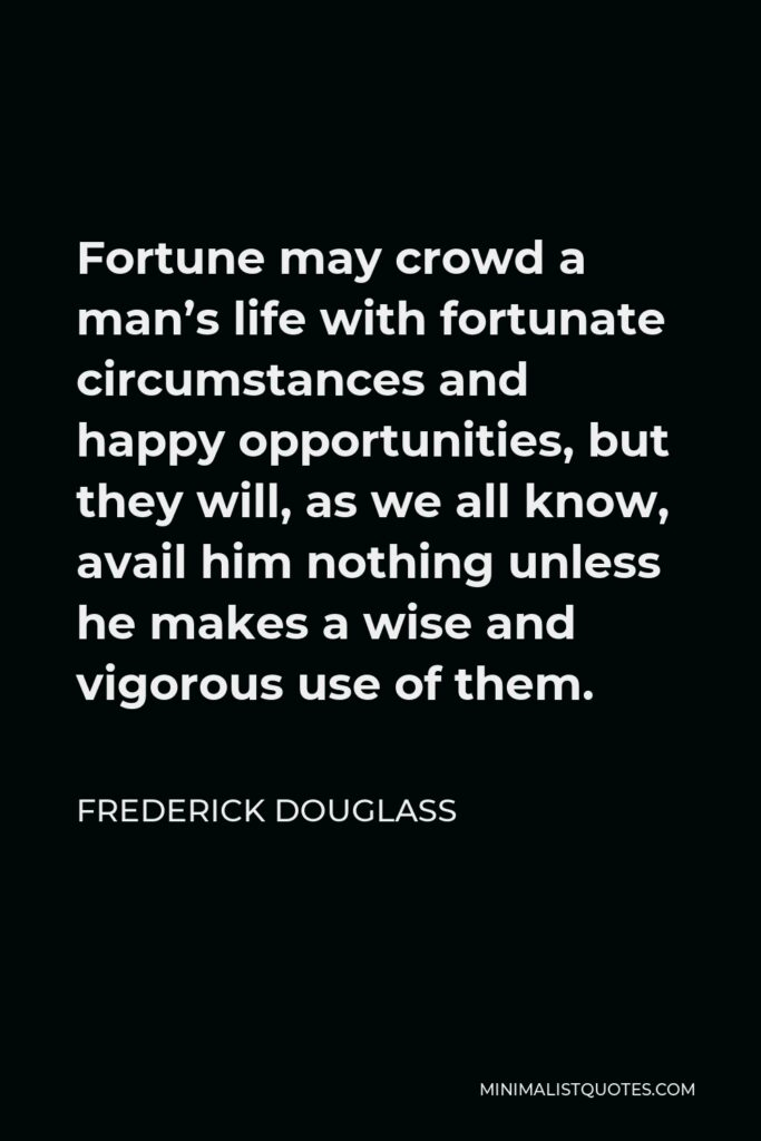Frederick Douglass Quote - Fortune may crowd a man's life with fortunate circumstances and happy opportunities, but they will, as we all know, avail him nothing unless he makes a wise and vigorous use of them.