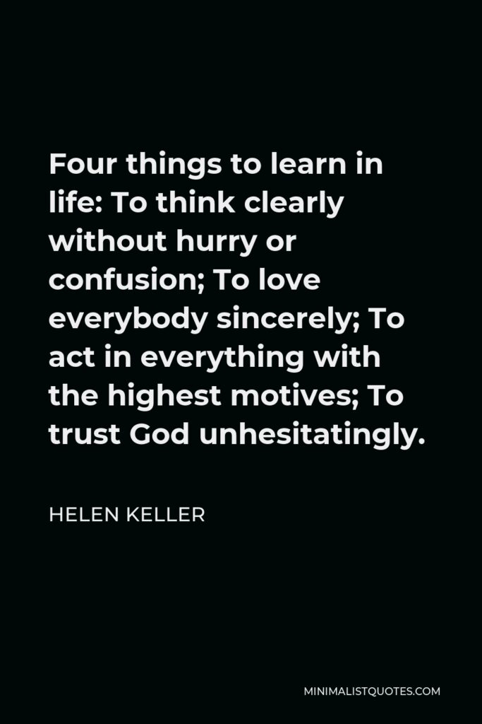 Helen Keller Quote: Four things to learn in life: To think clearly without hurry or confusion; To love everybody sincerely; To act in everything with the highest motives; To trust God unhesitatingly.