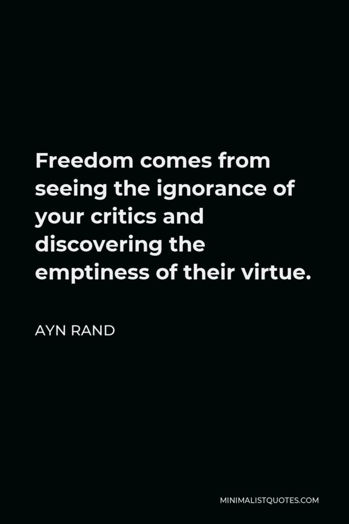 Ayn Rand Quote - Freedom comes from seeing the ignorance of your critics and discovering the emptiness of their virtue.