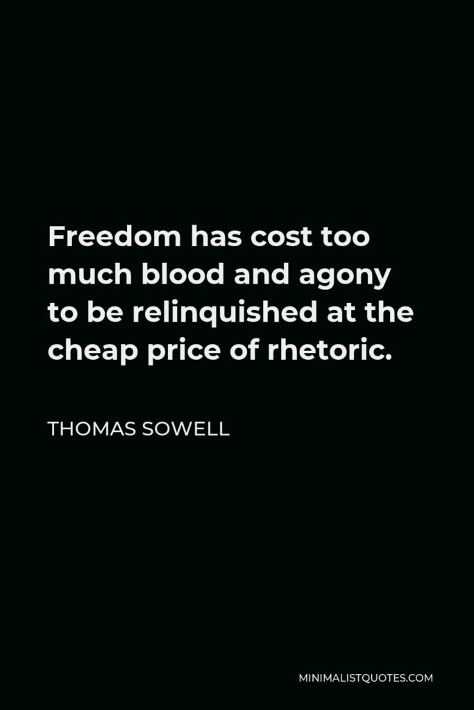 Thomas Sowell Quote - Freedom has cost too much blood and agony to be relinquished at the cheap price of rhetoric.
