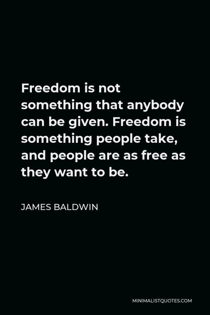 James Baldwin Quote - Freedom is not something that anybody can be given. Freedom is something people take, and people are as free as they want to be.
