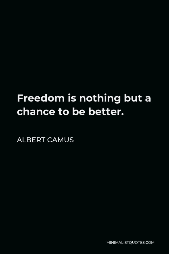 Albert Camus Quote - Freedom is nothing but a chance to be better.